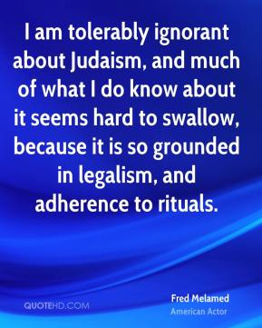 Fred Melamed - I am tolerably ignorant about Judaism, and much of what I do know about it seems hard to swallow, because it is so grounded in legalism, and adherence to rituals.