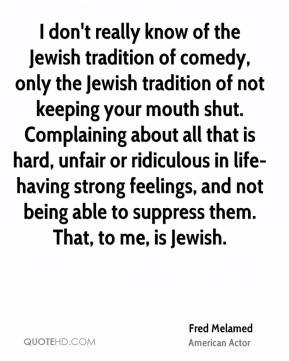 Fred Melamed - I don't really know of the Jewish tradition of comedy, only the Jewish tradition of not keeping your mouth shut. Complaining about all that is hard, unfair or ridiculous in life-having strong feelings, and not being able to suppress them. That, to me, is Jewish.