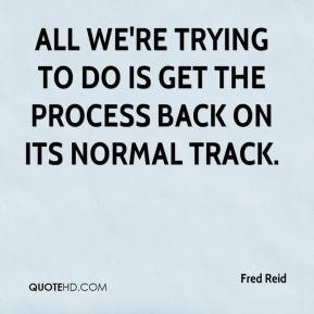 All we're trying to do is get the process back on its normal track.