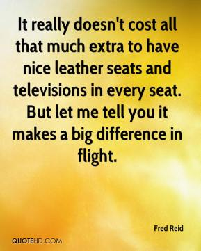 Fred Reid - It really doesn't cost all that much extra to have nice leather seats and televisions in every seat. But let me tell you it makes a big difference in flight.