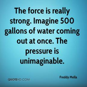 Freddy Mella - The force is really strong. Imagine 500 gallons of water coming out at once. The pressure is unimaginable.