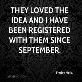 Freddy Mella - They loved the idea and I have been registered with them since September.