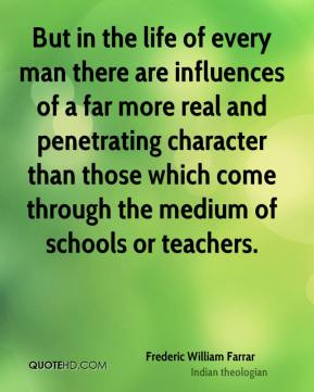 But in the life of every man there are influences of a far more real and penetrating character than those which come through the medium of schools or teachers.