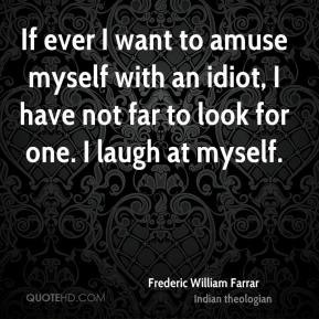 If ever I want to amuse myself with an idiot, I have not far to look for one. I laugh at myself.