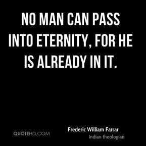 No man can pass into eternity, for he is already in it.