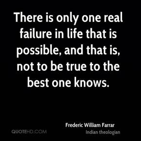There is only one real failure in life that is possible, and that is, not to be true to the best one knows.