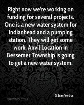 G. Jean Verbos - Right now we're working on funding for several projects. One is a new water system for Indianhead and a pumping station. They will get some work. Anvil Location in Bessemer Township is going to get a new water system.