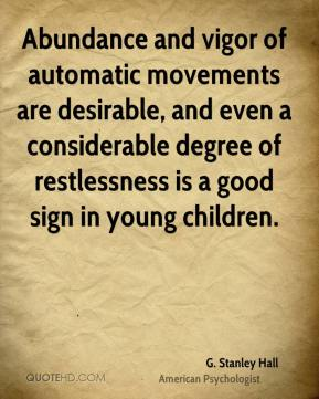 G. Stanley Hall - Abundance and vigor of automatic movements are desirable, and even a considerable degree of restlessness is a good sign in young children.