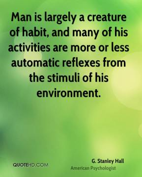 G. Stanley Hall - Man is largely a creature of habit, and many of his activities are more or less automatic reflexes from the stimuli of his environment.