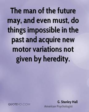 The man of the future may, and even must, do things impossible in the past and acquire new motor variations not given by heredity.