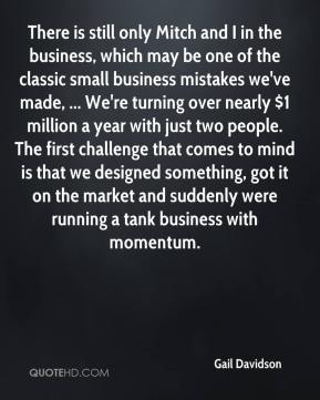 Gail Davidson - There is still only Mitch and I in the business, which may be one of the classic small business mistakes we've made, ... We're turning over nearly $1 million a year with just two people. The first challenge that comes to mind is that we designed something, got it on the market and suddenly were running a tank business with momentum.