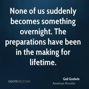 None of us suddenly becomes something overnight. The preparations have been in the making for lifetime.