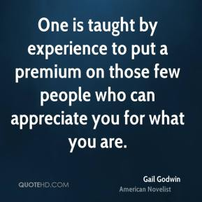 One is taught by experience to put a premium on those few people who can appreciate you for what you are.