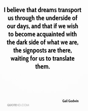 I believe that dreams transport us through the underside of our days, and that if we wish to become acquainted with the dark side of what we are, the signposts are there, waiting for us to translate them.