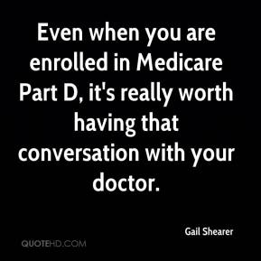 Gail Shearer - Even when you are enrolled in Medicare Part D, it's really worth having that conversation with your doctor.