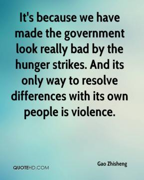 Gao Zhisheng - It's because we have made the government look really bad by the hunger strikes. And its only way to resolve differences with its own people is violence.