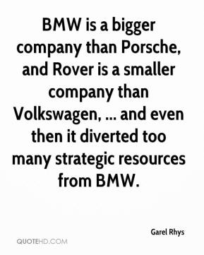 Garel Rhys - BMW is a bigger company than Porsche, and Rover is a smaller company than Volkswagen, ... and even then it diverted too many strategic resources from BMW.