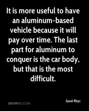 Garel Rhys - It is more useful to have an aluminum-based vehicle because it will pay over time. The last part for aluminum to conquer is the car body, but that is the most difficult.