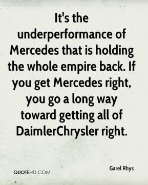 Garel Rhys - It's the underperformance of Mercedes that is holding the whole empire back. If you get Mercedes right, you go a long way toward getting all of DaimlerChrysler right.