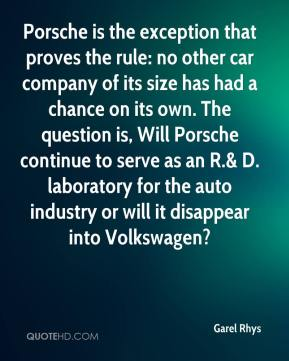 Garel Rhys - Porsche is the exception that proves the rule: no other car company of its size has had a chance on its own. The question is, Will Porsche continue to serve as an R.& D. laboratory for the auto industry or will it disappear into Volkswagen?