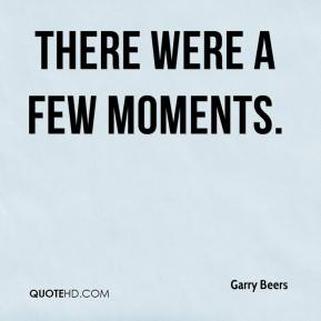 Garry Beers - There were a few moments.