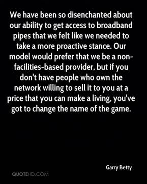 Garry Betty - We have been so disenchanted about our ability to get access to broadband pipes that we felt like we needed to take a more proactive stance. Our model would prefer that we be a non-facilities-based provider, but if you don't have people who own the network willing to sell it to you at a price that you can make a living, you've got to change the name of the game.