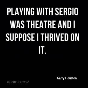 Garry Houston - Playing with Sergio was theatre and I suppose I thrived on it.