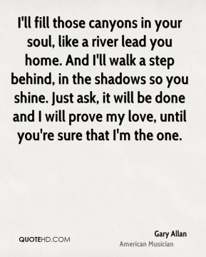 Gary Allan - I'll fill those canyons in your soul, like a river lead you home. And I'll walk a step behind, in the shadows so you shine. Just ask, it will be done and I will prove my love, until you're sure that I'm the one.