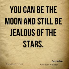Gary Allan - You can be the moon and still be jealous of the stars.