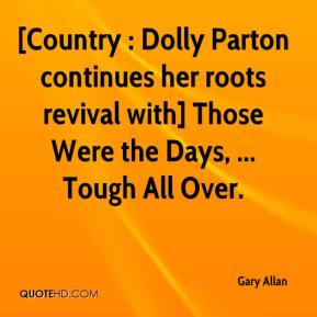 Gary Allan - [Country : Dolly Parton continues her roots revival with] Those Were the Days, ... Tough All Over.