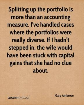 Gary Ambrose - Splitting up the portfolio is more than an accounting measure. I've handled cases where the portfolios were really diverse. If I hadn't stepped in, the wife would have been stuck with capital gains that she had no clue about.