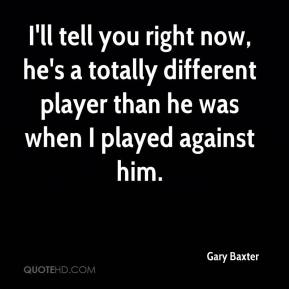 Gary Baxter - I'll tell you right now, he's a totally different player than he was when I played against him.