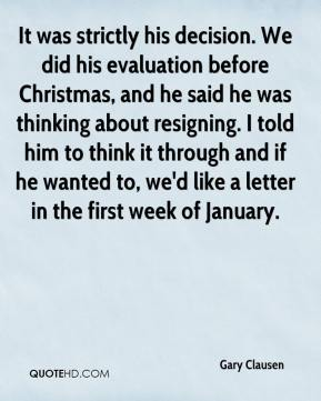 It was strictly his decision. We did his evaluation before Christmas, and he said he was thinking about resigning. I told him to think it through and if he wanted to, we'd like a letter in the first week of January.