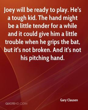 Gary Clausen - Joey will be ready to play. He's a tough kid. The hand might be a little tender for a while and it could give him a little trouble when he grips the bat, but it's not broken. And it's not his pitching hand.