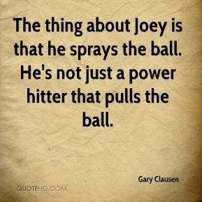 The thing about Joey is that he sprays the ball. He's not just a power hitter that pulls the ball.