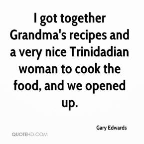 Gary Edwards - I got together Grandma's recipes and a very nice Trinidadian woman to cook the food, and we opened up.