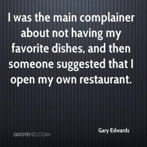 Gary Edwards - I was the main complainer about not having my favorite dishes, and then someone suggested that I open my own restaurant.