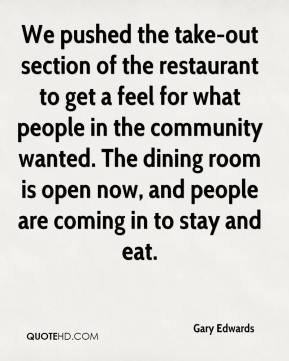 Gary Edwards - We pushed the take-out section of the restaurant to get a feel for what people in the community wanted. The dining room is open now, and people are coming in to stay and eat.