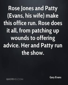 Gary Evans - Rose Jones and Patty (Evans, his wife) make this office run. Rose does it all, from patching up wounds to offering advice. Her and Patty run the show.