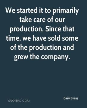 Gary Evans - We started it to primarily take care of our production. Since that time, we have sold some of the production and grew the company.