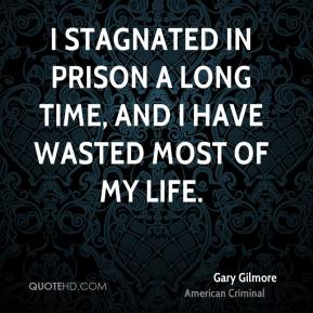 I stagnated in prison a long time, and I have wasted most of my life.