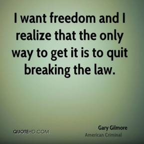 I want freedom and I realize that the only way to get it is to quit breaking the law.