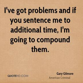 I've got problems and if you sentence me to additional time, I'm going to compound them.