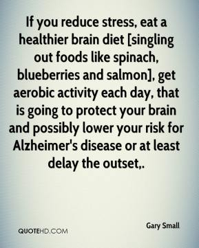 Gary Small - If you reduce stress, eat a healthier brain diet [singling out foods like spinach, blueberries and salmon], get aerobic activity each day, that is going to protect your brain and possibly lower your risk for Alzheimer's disease or at least delay the outset.