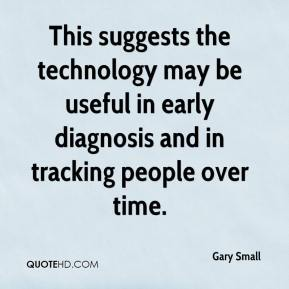Gary Small - This suggests the technology may be useful in early diagnosis and in tracking people over time.