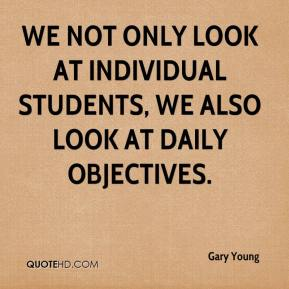 Gary Young - We not only look at individual students, we also look at daily objectives.