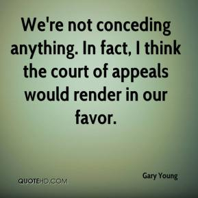 Gary Young - We're not conceding anything. In fact, I think the court of appeals would render in our favor.