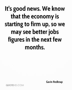 Gavin Redknap - It's good news. We know that the economy is starting to firm up, so we may see better jobs figures in the next few months.