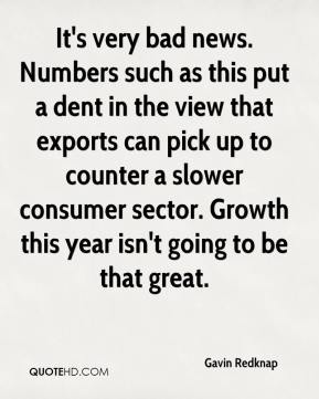 Gavin Redknap - It's very bad news. Numbers such as this put a dent in the view that exports can pick up to counter a slower consumer sector. Growth this year isn't going to be that great.