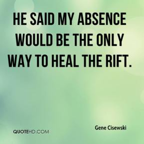 He said my absence would be the only way to heal the rift.